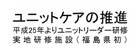 ユニットケアの推進 平成25年よりユニットリーダー研修実地研修施設(福島県初)